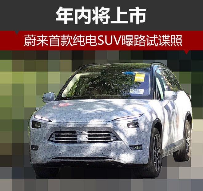 蔚来汽车首款纯电SUV曝路试谍照 年内将上市